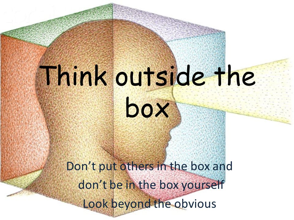 Think outside the box Don't put others in the box and don't be in the box yourself Look beyond the obvious