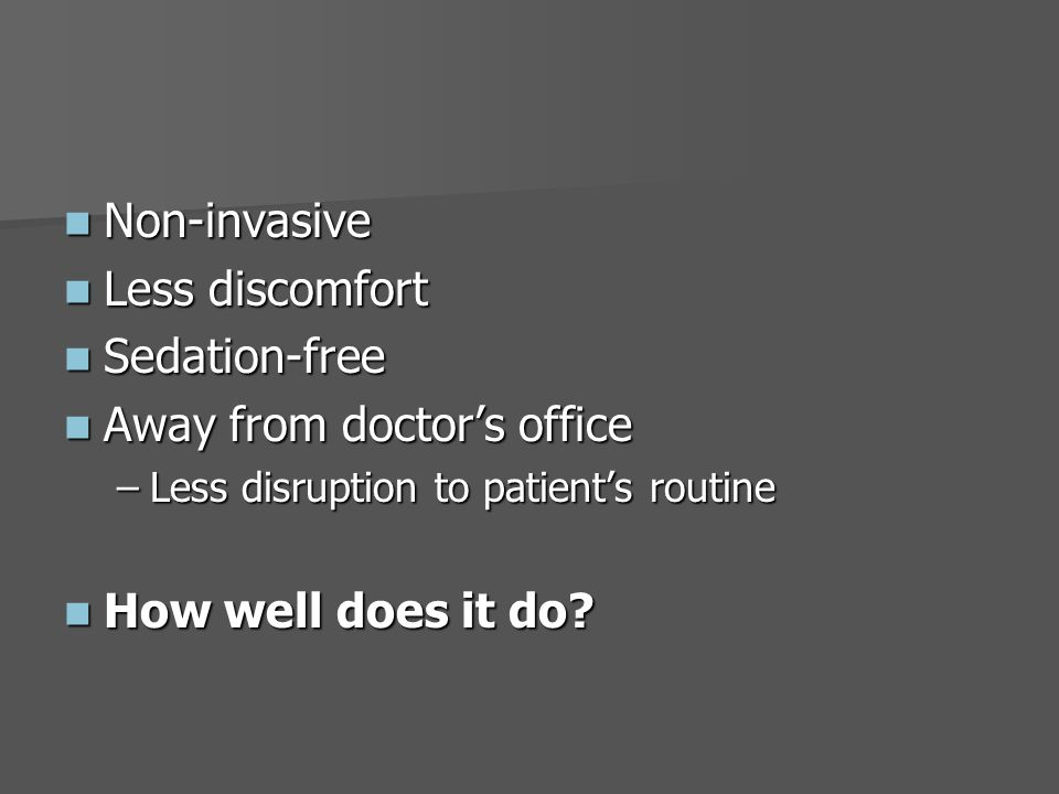 Non-invasive Non-invasive Less discomfort Less discomfort Sedation-free Sedation-free Away from doctor's office Away from doctor's office –Less disruption to patient's routine How well does it do.