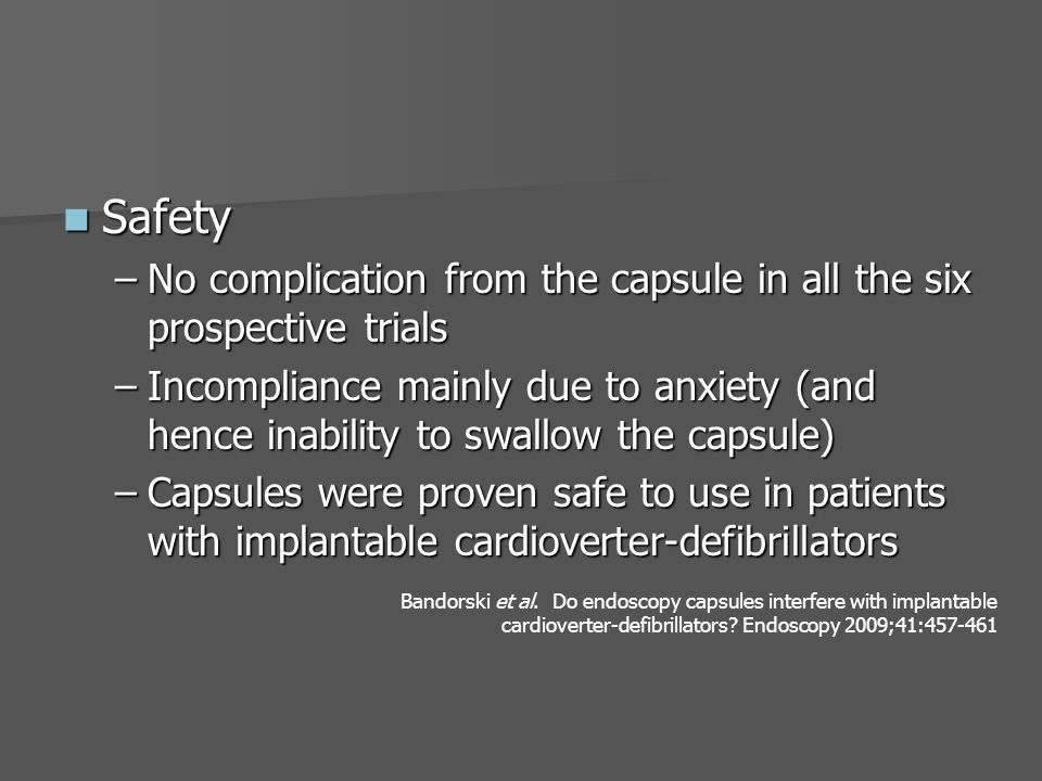 Safety Safety –No complication from the capsule in all the six prospective trials –Incompliance mainly due to anxiety (and hence inability to swallow the capsule) –Capsules were proven safe to use in patients with implantable cardioverter-defibrillators Bandorski et al.