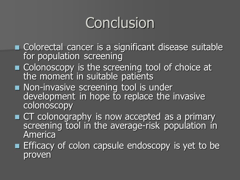 Conclusion Colorectal cancer is a significant disease suitable for population screening Colorectal cancer is a significant disease suitable for population screening Colonoscopy is the screening tool of choice at the moment in suitable patients Colonoscopy is the screening tool of choice at the moment in suitable patients Non-invasive screening tool is under development in hope to replace the invasive colonoscopy Non-invasive screening tool is under development in hope to replace the invasive colonoscopy CT colonography is now accepted as a primary screening tool in the average-risk population in America CT colonography is now accepted as a primary screening tool in the average-risk population in America Efficacy of colon capsule endoscopy is yet to be proven Efficacy of colon capsule endoscopy is yet to be proven