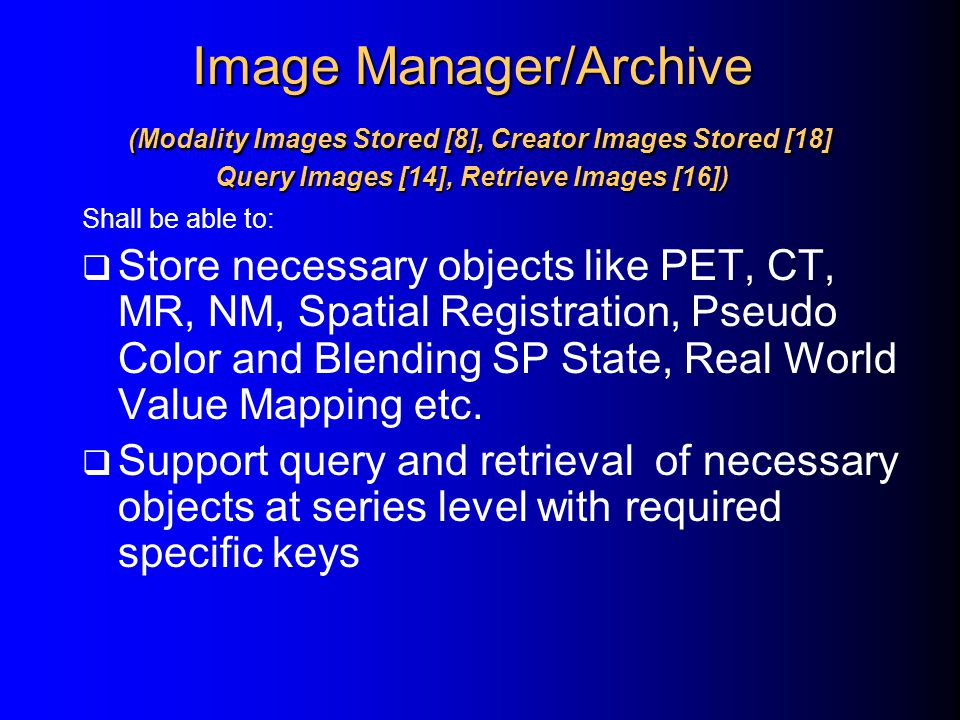 Image Manager/Archive (Modality Images Stored [8], Creator Images Stored [18] Query Images [14], Retrieve Images [16]) Shall be able to:  Store neces