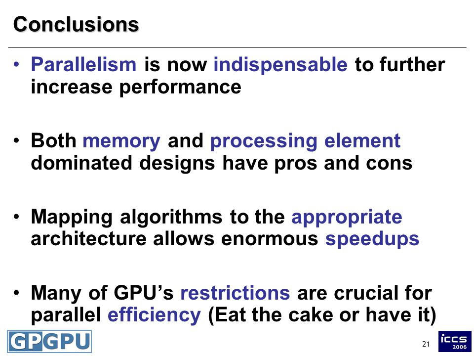 21Conclusions Parallelism is now indispensable to further increase performance Both memory and processing element dominated designs have pros and cons Mapping algorithms to the appropriate architecture allows enormous speedups Many of GPU's restrictions are crucial for parallel efficiency (Eat the cake or have it)