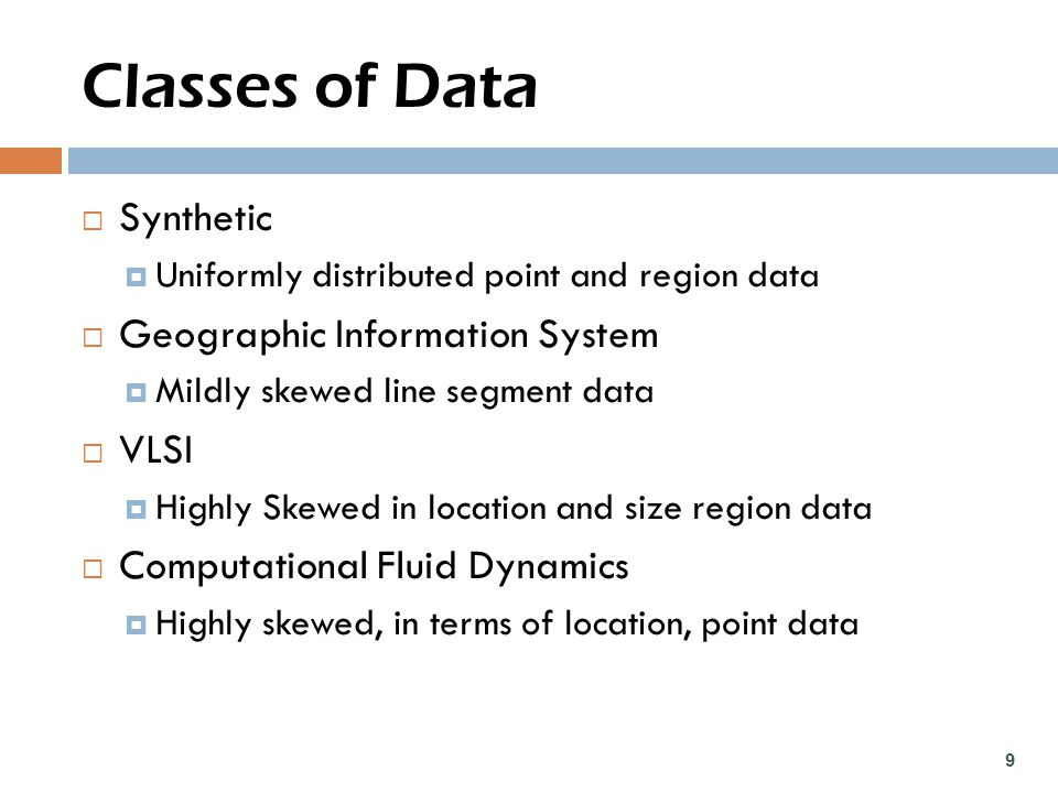 Classes of Data  Synthetic  Uniformly distributed point and region data  Geographic Information System  Mildly skewed line segment data  VLSI  Highly Skewed in location and size region data  Computational Fluid Dynamics  Highly skewed, in terms of location, point data 9