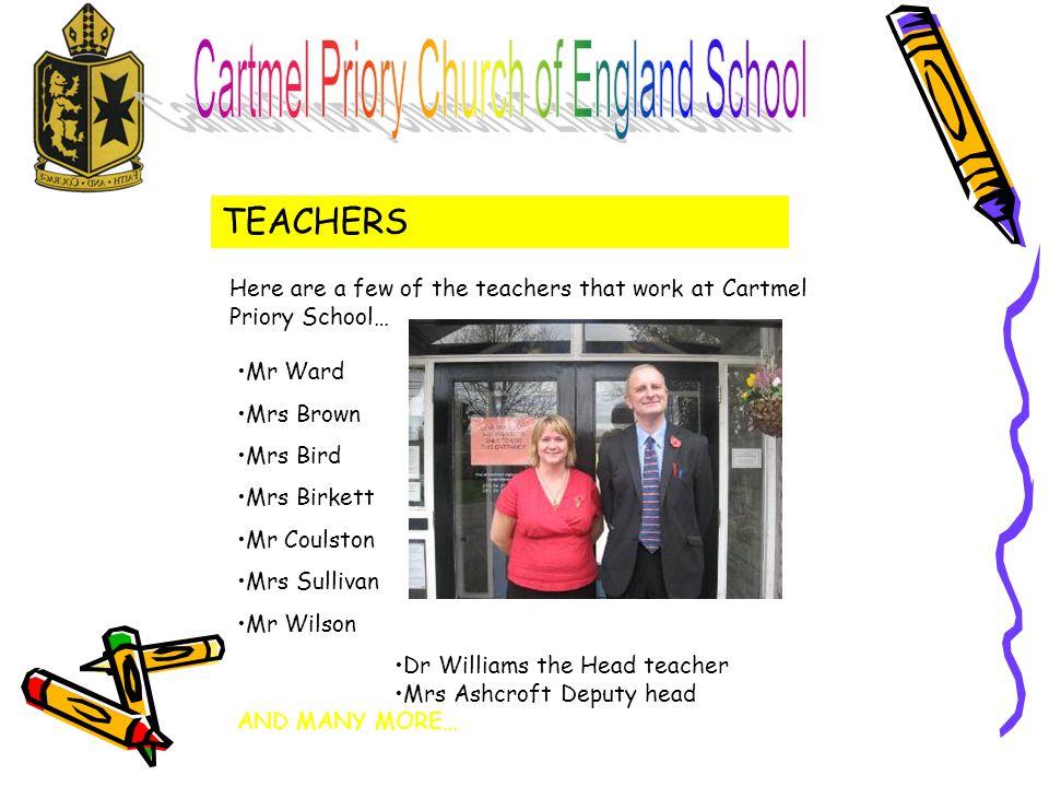 TEACHERS Mr Ward Mrs Brown Mrs Bird Mrs Birkett Mr Coulston Mrs Sullivan Mr Wilson Dr Williams the Head teacher Mrs Ashcroft Deputy head AND MANY MORE… Here are a few of the teachers that work at Cartmel Priory School…
