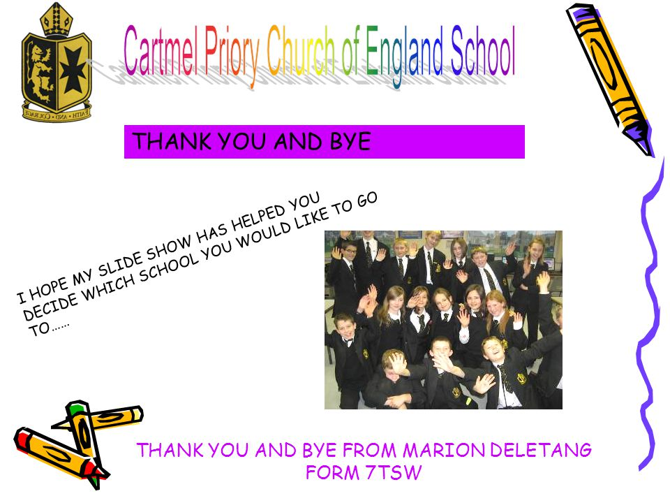 THANK YOU AND BYE I HOPE MY SLIDE SHOW HAS HELPED YOU DECIDE WHICH SCHOOL YOU WOULD LIKE TO GO TO…… THANK YOU AND BYE FROM MARION DELETANG FORM 7TSW