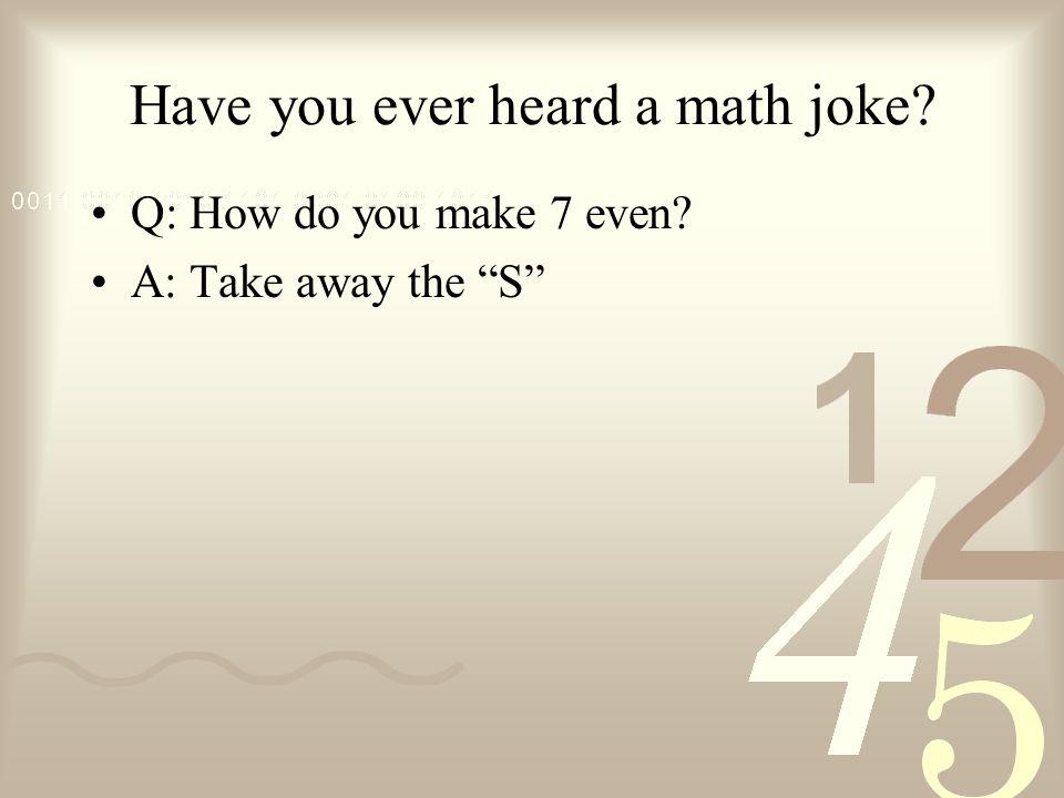 Have you ever heard a math joke? Q: How do you make 7 even? A: Take away the S