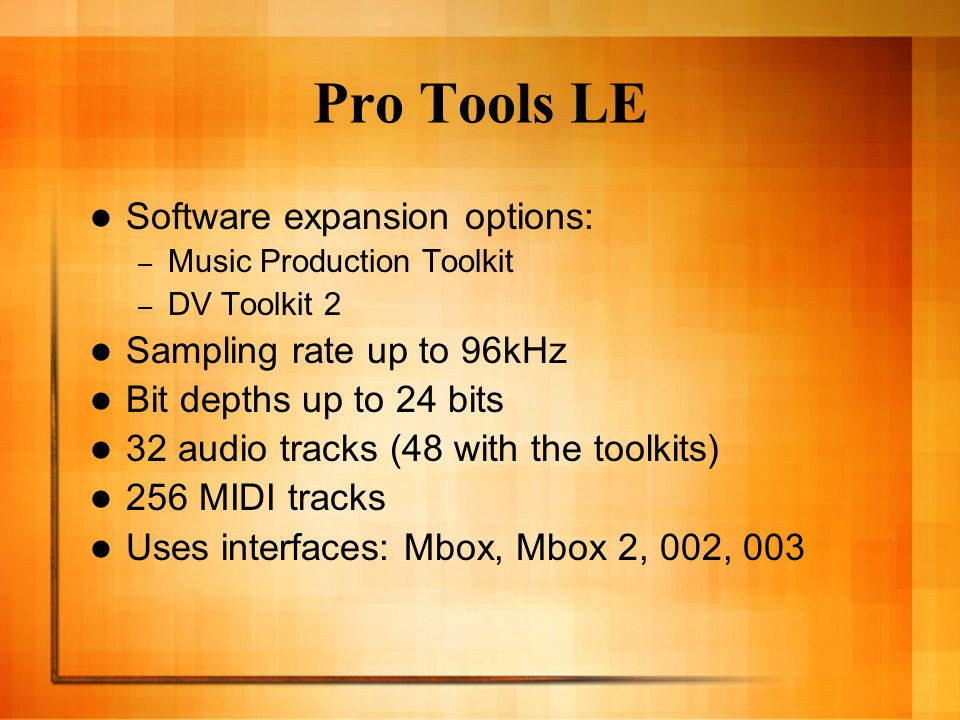 Pro Tools LE Software expansion options: – Music Production Toolkit – DV Toolkit 2 Sampling rate up to 96kHz Bit depths up to 24 bits 32 audio tracks (48 with the toolkits) 256 MIDI tracks Uses interfaces: Mbox, Mbox 2, 002, 003
