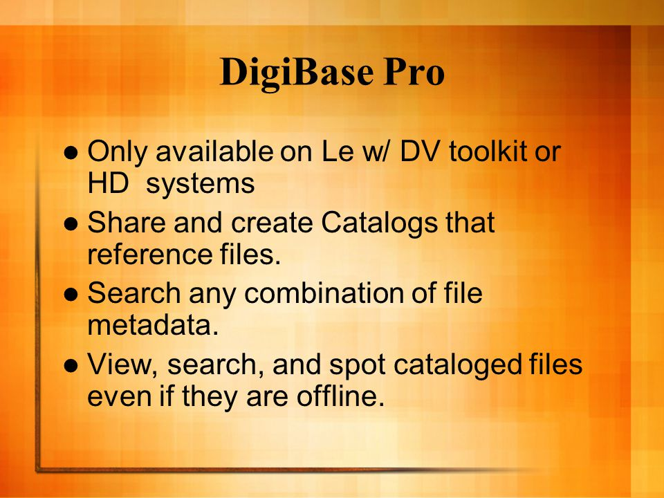 DigiBase Pro Only available on Le w/ DV toolkit or HD systems Share and create Catalogs that reference files.