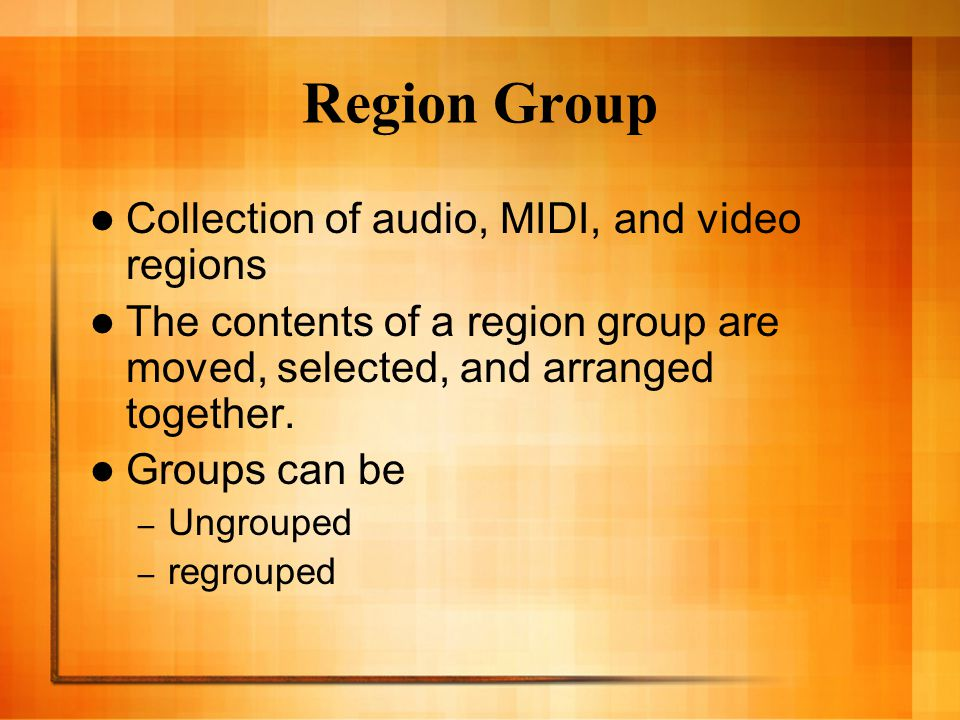 Region Group Collection of audio, MIDI, and video regions The contents of a region group are moved, selected, and arranged together.