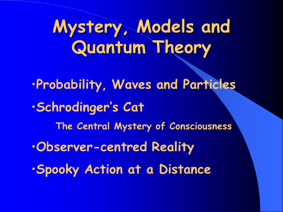 Mystery, Models and Quantum Theory Probability, Waves and Particles Schrodinger's Cat The Central Mystery of Consciousness Observer-centred Reality Spooky Action at a Distance