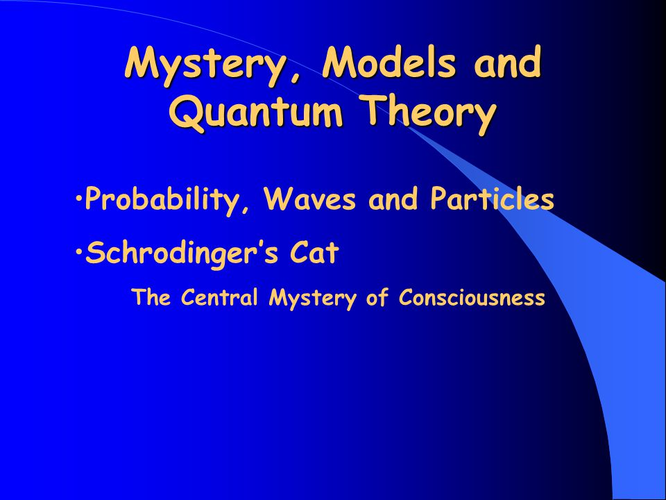 Mystery, Models and Quantum Theory Probability, Waves and Particles Schrodinger's Cat The Central Mystery of Consciousness