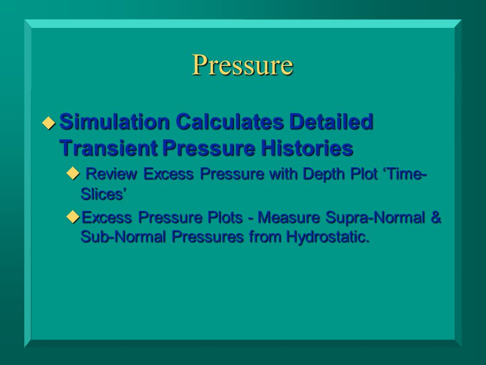 Pressure u Simulation Calculates Detailed Transient Pressure Histories  Review Excess Pressure with Depth Plot 'Time- Slices' uExcess Pressure Plots - Measure Supra-Normal & Sub-Normal Pressures from Hydrostatic.