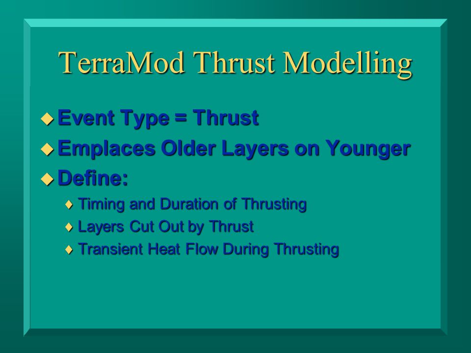 TerraMod Thrust Modelling u Event Type = Thrust u Emplaces Older Layers on Younger u Define:  Timing and Duration of Thrusting  Layers Cut Out by Thrust  Transient Heat Flow During Thrusting
