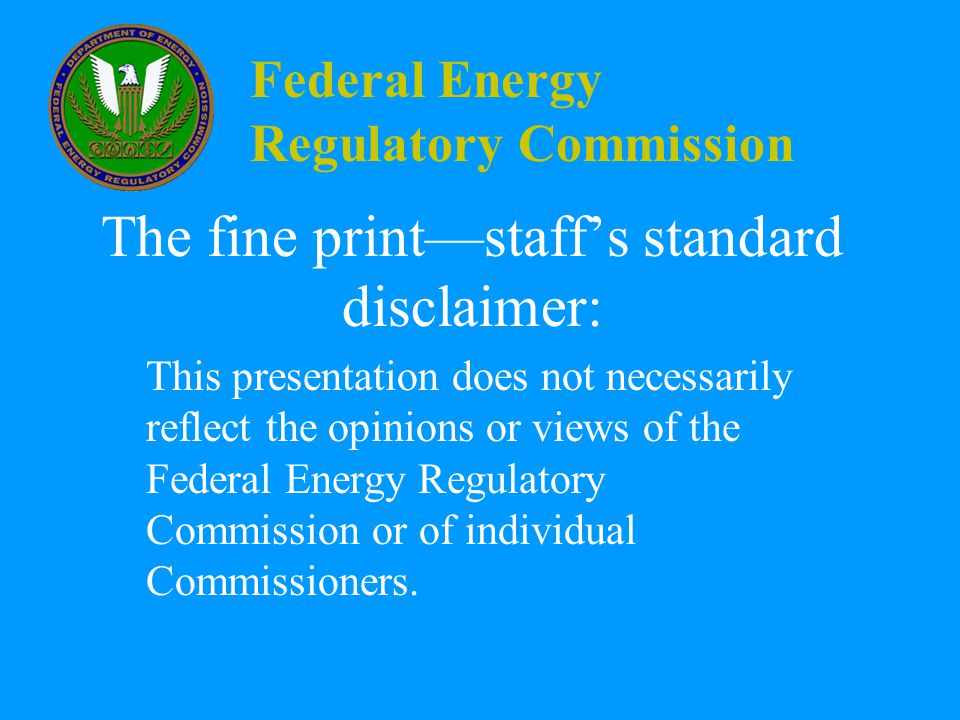 Federal Energy Regulatory Commission The fine print—staff's standard disclaimer: This presentation does not necessarily reflect the opinions or views of the Federal Energy Regulatory Commission or of individual Commissioners.