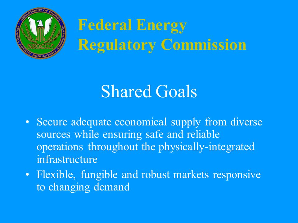 Federal Energy Regulatory Commission Shared Goals Secure adequate economical supply from diverse sources while ensuring safe and reliable operations throughout the physically-integrated infrastructure Flexible, fungible and robust markets responsive to changing demand