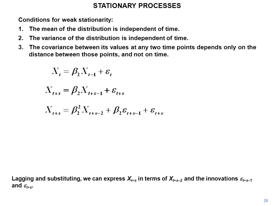 28 STATIONARY PROCESSES Conditions for weak stationarity: 1.The mean of the distribution is independent of time.