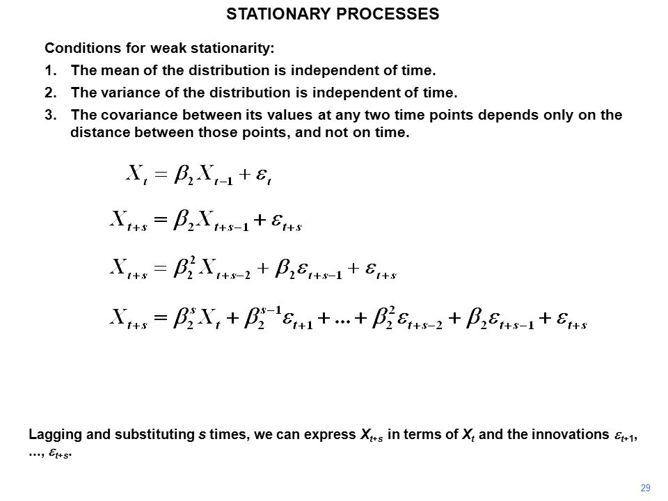 29 STATIONARY PROCESSES Conditions for weak stationarity: 1.The mean of the distribution is independent of time.