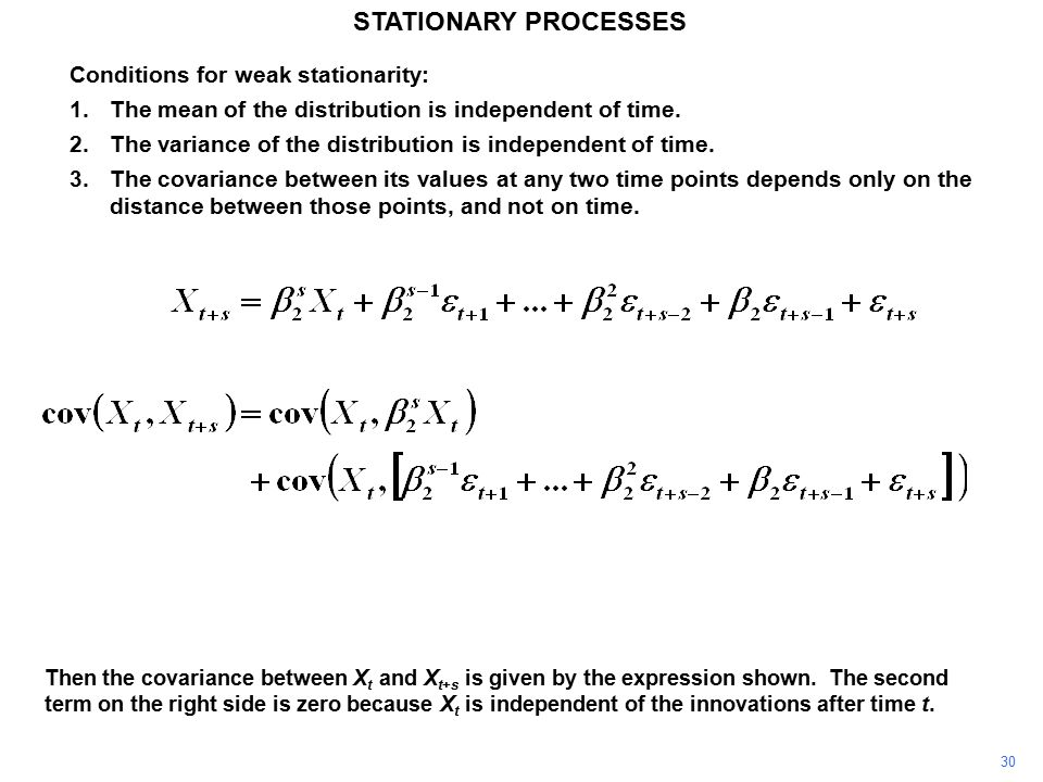 30 STATIONARY PROCESSES Conditions for weak stationarity: 1.The mean of the distribution is independent of time.