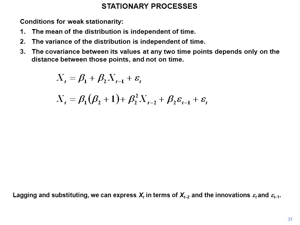 33 STATIONARY PROCESSES Conditions for weak stationarity: 1.The mean of the distribution is independent of time.