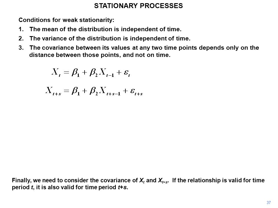 37 STATIONARY PROCESSES Conditions for weak stationarity: 1.The mean of the distribution is independent of time.
