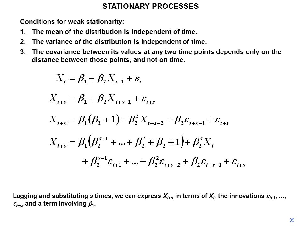 39 STATIONARY PROCESSES Conditions for weak stationarity: 1.The mean of the distribution is independent of time.