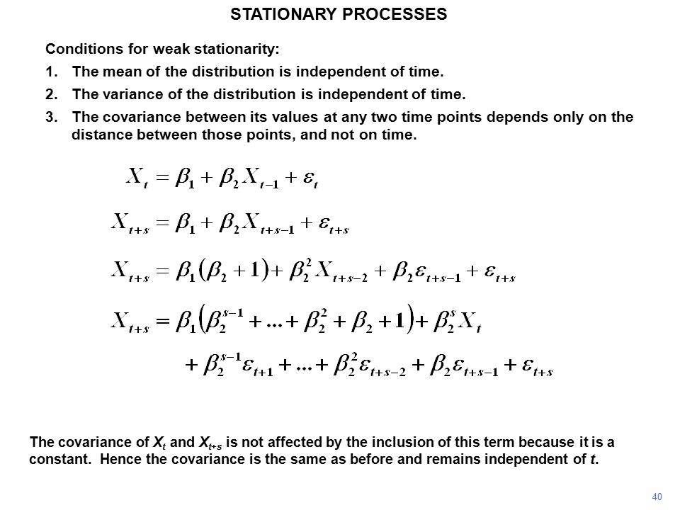 40 STATIONARY PROCESSES Conditions for weak stationarity: 1.The mean of the distribution is independent of time.