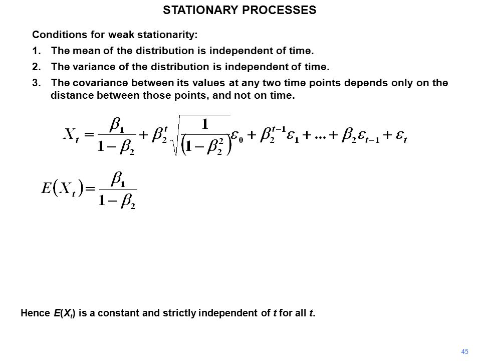 45 STATIONARY PROCESSES Conditions for weak stationarity: 1.The mean of the distribution is independent of time.