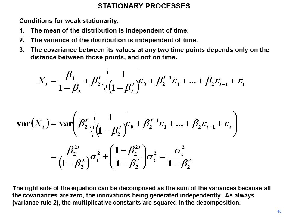 46 STATIONARY PROCESSES Conditions for weak stationarity: 1.The mean of the distribution is independent of time.