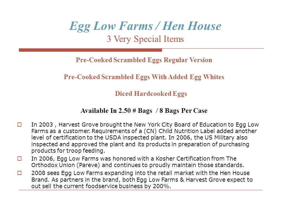 Egg Low Farms / Hen House 3 Very Special Items Pre-Cooked Scrambled Eggs Regular Version Pre-Cooked Scrambled Eggs With Added Egg Whites Diced Hardcooked Eggs Available In 2.50 # Bags / 8 Bags Per Case  In 2003, Harvest Grove brought the New York City Board of Education to Egg Low Farms as a customer.