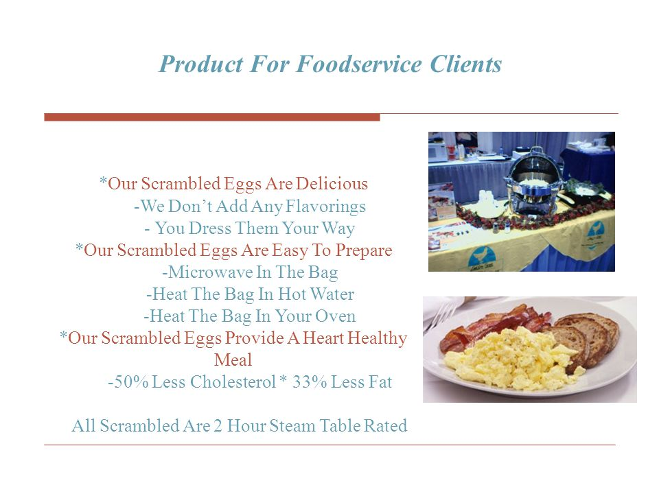 *Our Scrambled Eggs Are Delicious -We Don't Add Any Flavorings - You Dress Them Your Way *Our Scrambled Eggs Are Easy To Prepare -Microwave In The Bag -Heat The Bag In Hot Water -Heat The Bag In Your Oven *Our Scrambled Eggs Provide A Heart Healthy Meal -50% Less Cholesterol * 33% Less Fat All Scrambled Are 2 Hour Steam Table Rated Product For Foodservice Clients