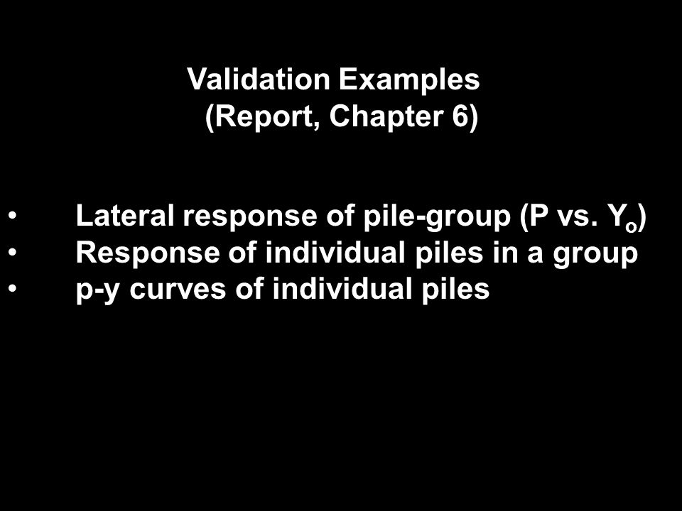Validation Examples (Report, Chapter 6) Lateral response of pile-group (P vs. Y o ) Response of individual piles in a group p-y curves of individual p