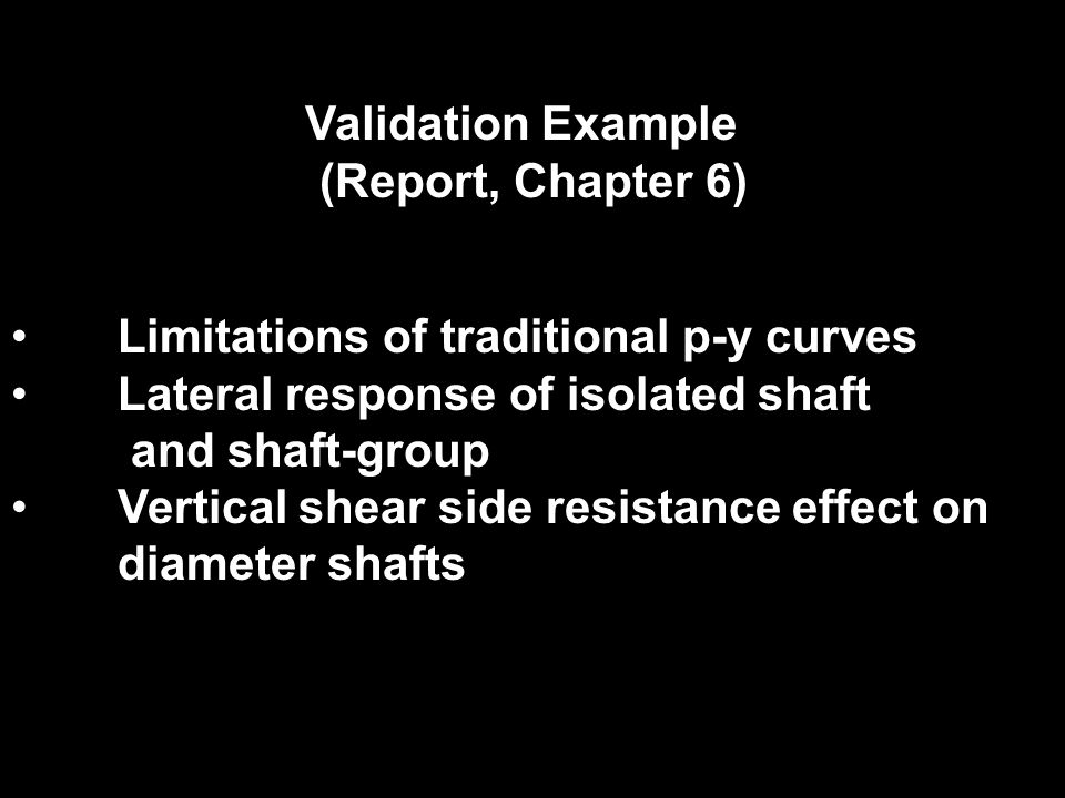 Validation Example (Report, Chapter 6) Limitations of traditional p-y curves Lateral response of isolated shaft and shaft-group Vertical shear side re