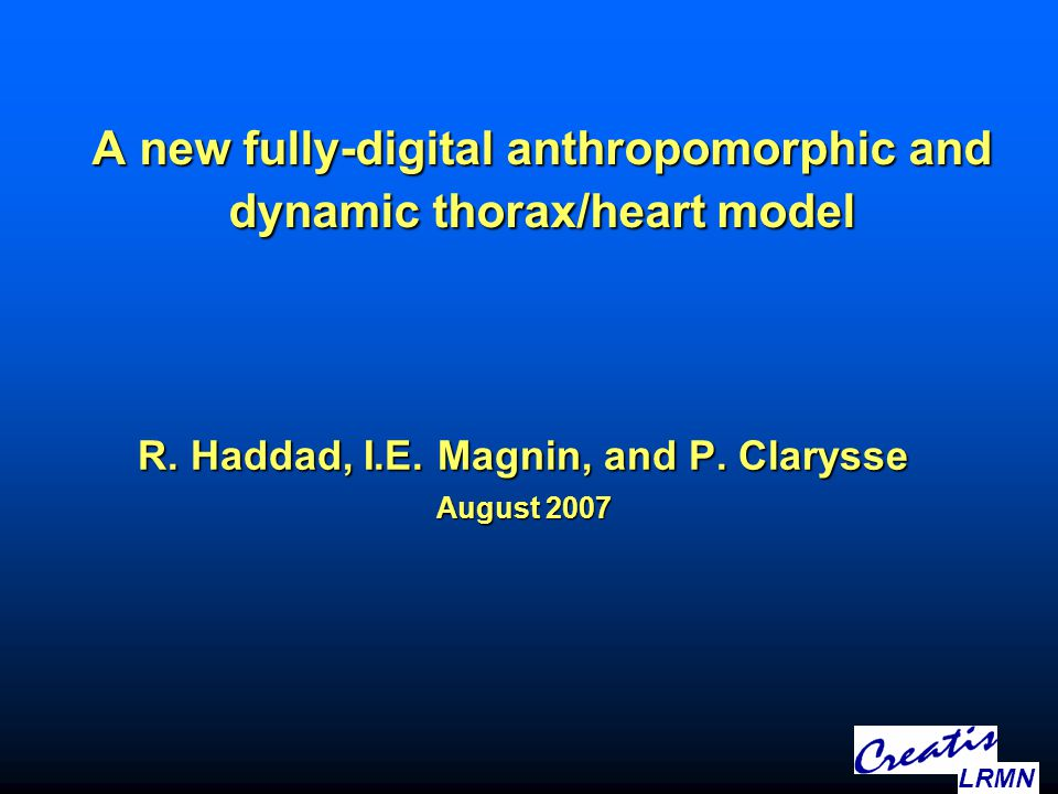 A new fully-digital anthropomorphic and dynamic thorax/heart model R. Haddad, I.E. Magnin, and P. Clarysse August 2007 LRMN