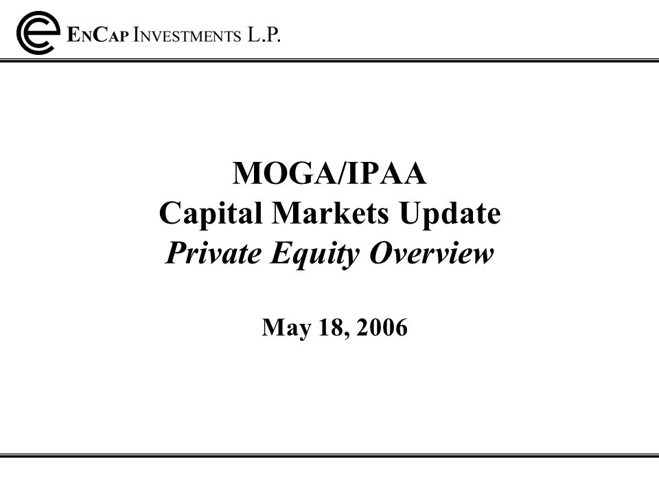 MOGA/IPAA Capital Markets Update Private Equity Overview May 18, 2006