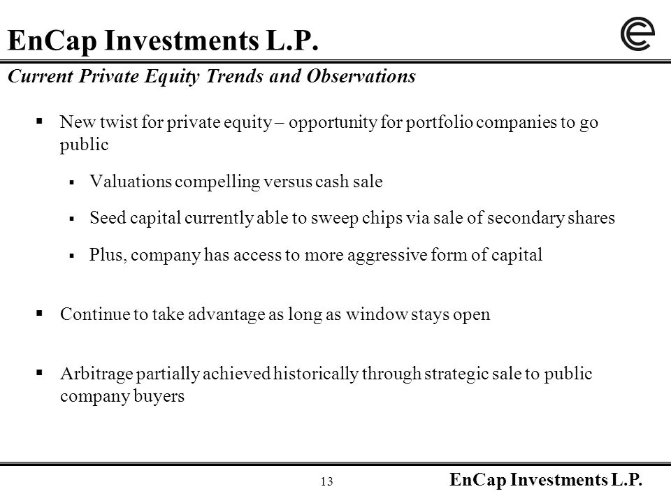 EnCap Investments L.P. 13 EnCap Investments L.P.  New twist for private equity – opportunity for portfolio companies to go public  Valuations compel