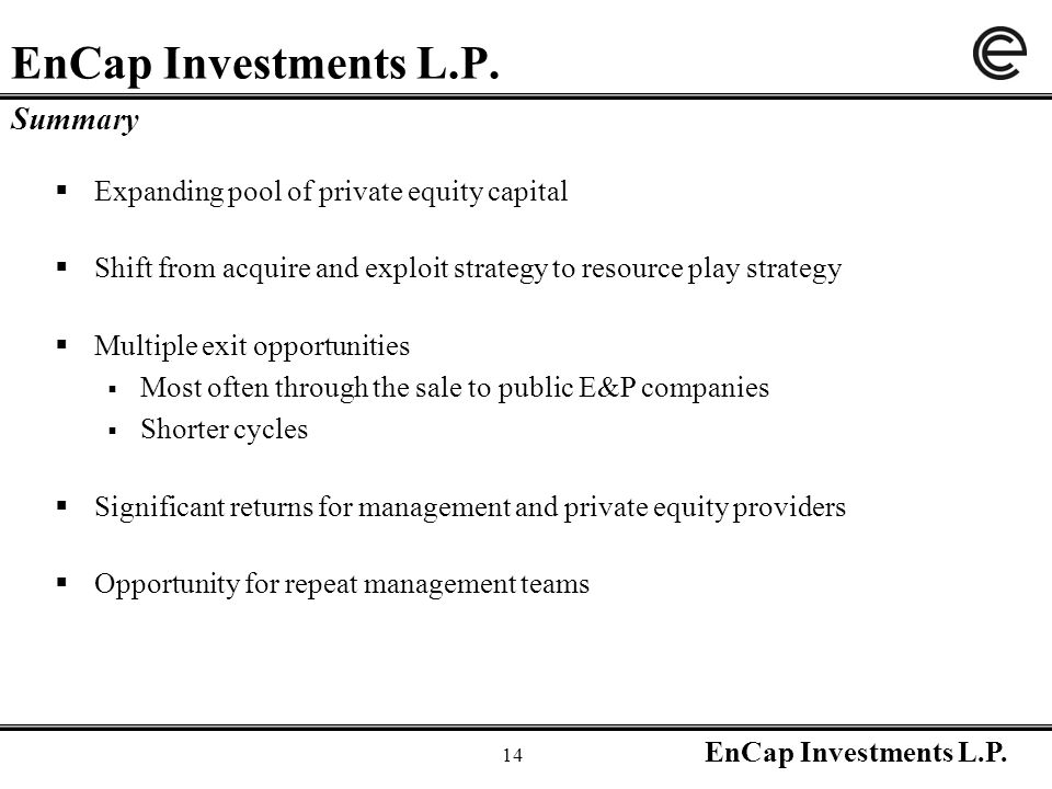EnCap Investments L.P. 14 EnCap Investments L.P. Summary  Expanding pool of private equity capital  Shift from acquire and exploit strategy to resou