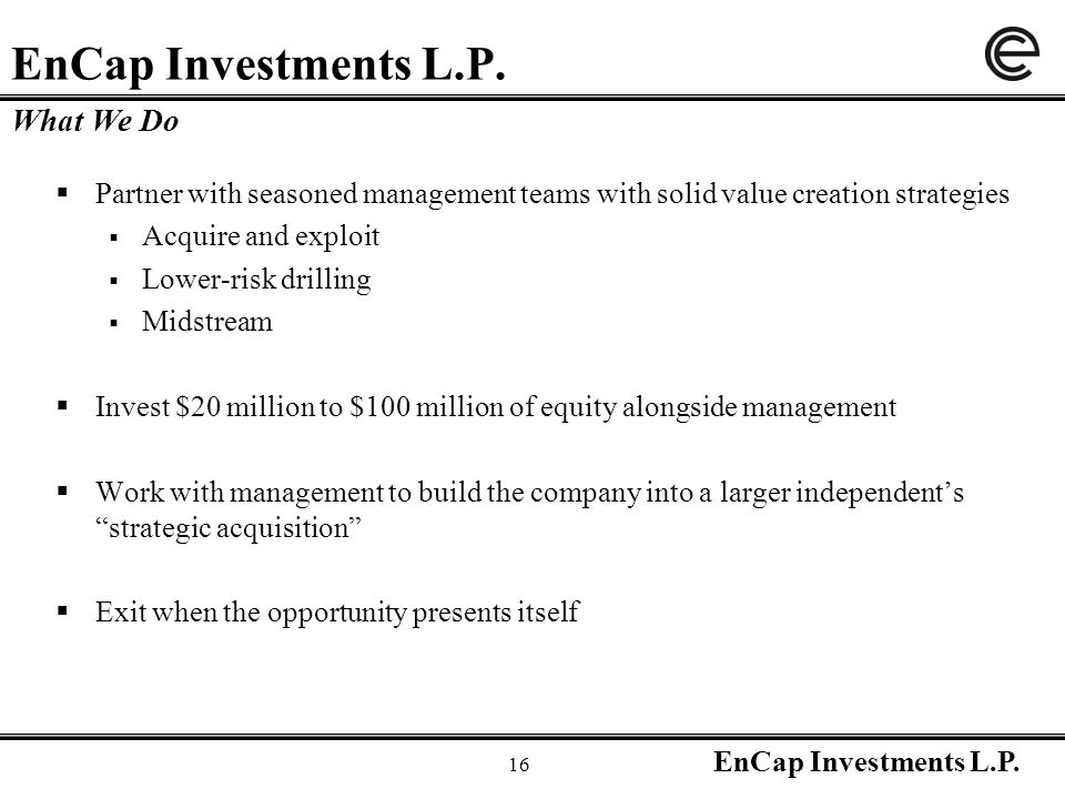 EnCap Investments L.P. 16 EnCap Investments L.P.  Partner with seasoned management teams with solid value creation strategies  Acquire and exploit 