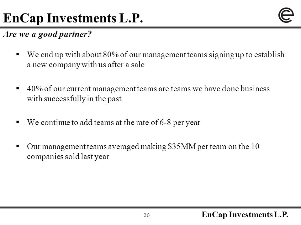 EnCap Investments L.P. 20 EnCap Investments L.P.  We end up with about 80% of our management teams signing up to establish a new company with us afte