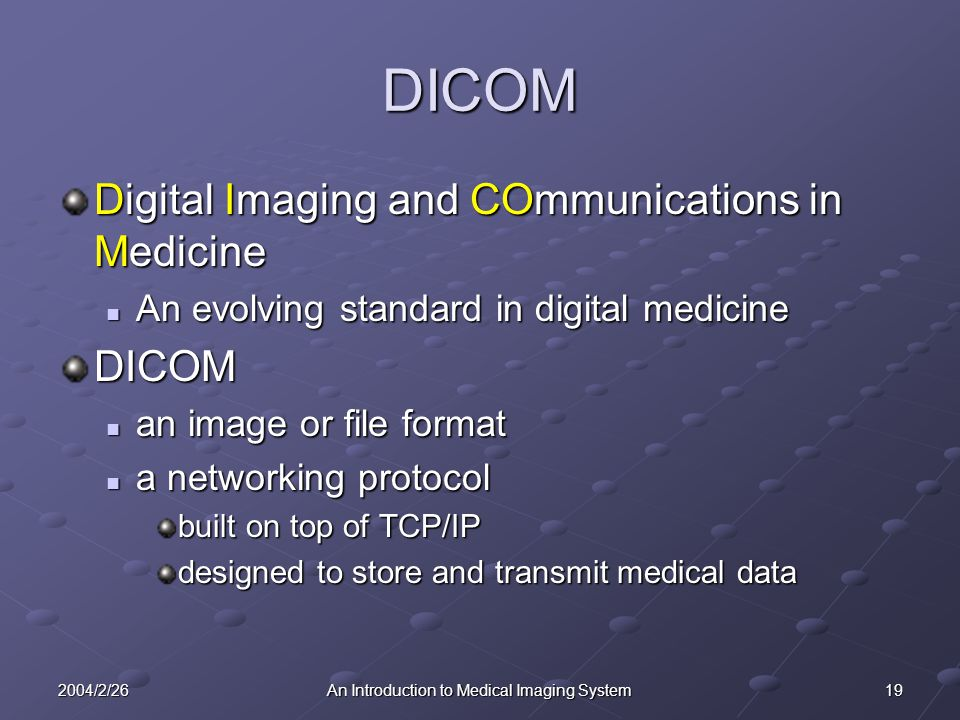 192004/2/26An Introduction to Medical Imaging System DICOM Digital Imaging and COmmunications in Medicine An evolving standard in digital medicine An evolving standard in digital medicineDICOM an image or file format an image or file format a networking protocol a networking protocol built on top of TCP/IP designed to store and transmit medical data