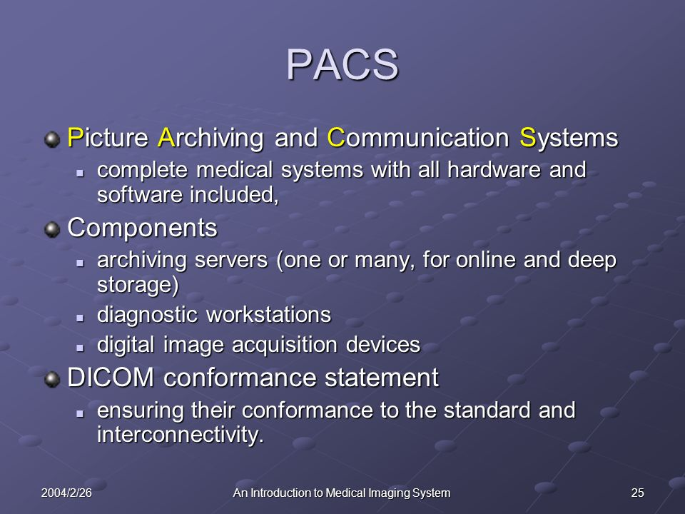 252004/2/26An Introduction to Medical Imaging System PACS Picture Archiving and Communication Systems complete medical systems with all hardware and software included, complete medical systems with all hardware and software included,Components archiving servers (one or many, for online and deep storage) archiving servers (one or many, for online and deep storage) diagnostic workstations diagnostic workstations digital image acquisition devices digital image acquisition devices DICOM conformance statement ensuring their conformance to the standard and interconnectivity.