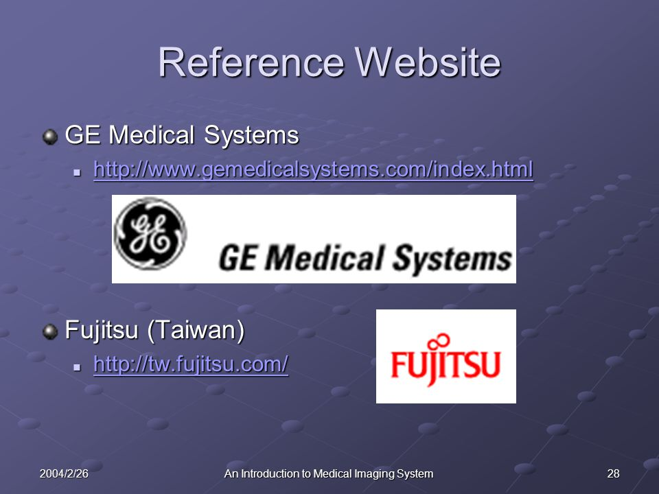 282004/2/26An Introduction to Medical Imaging System Reference Website GE Medical Systems http://www.gemedicalsystems.com/index.html http://www.gemedicalsystems.com/index.html http://www.gemedicalsystems.com/index.html Fujitsu (Taiwan) http://tw.fujitsu.com/ http://tw.fujitsu.com/ http://tw.fujitsu.com/