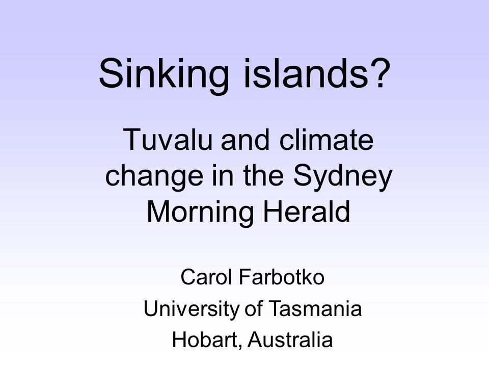 Sinking islands? Tuvalu and climate change in the Sydney Morning Herald Carol Farbotko University of Tasmania Hobart, Australia