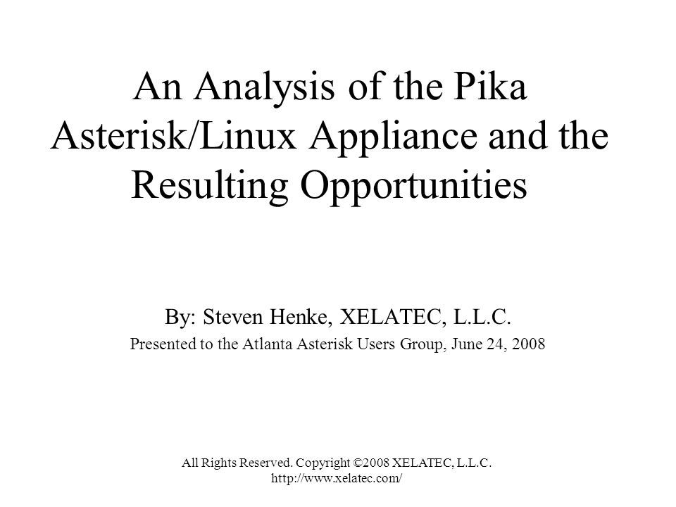 An Analysis of the Pika Asterisk/Linux Appliance and the Resulting Opportunities By: Steven Henke, XELATEC, L.L.C. Presented to the Atlanta Asterisk U