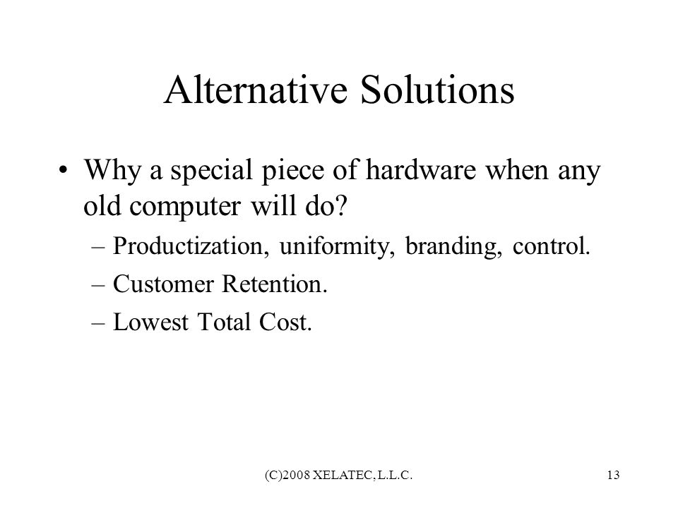 (C)2008 XELATEC, L.L.C.13 Alternative Solutions Why a special piece of hardware when any old computer will do? –Productization, uniformity, branding,