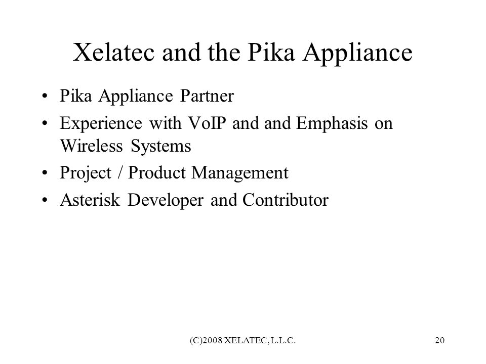 (C)2008 XELATEC, L.L.C.20 Xelatec and the Pika Appliance Pika Appliance Partner Experience with VoIP and and Emphasis on Wireless Systems Project / Pr