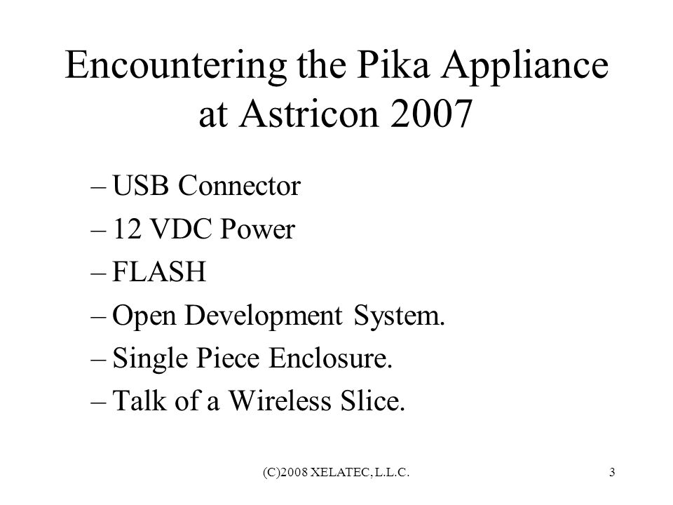 (C)2008 XELATEC, L.L.C.4 Obtaining a Pika Appliance Pika at AtlAUG February 2008 Appliance won by Jim Caperton Delivered in May of 2008 Experimentation and Evaluation Conducted at Xelatec Labs, Johns Creek, GA.