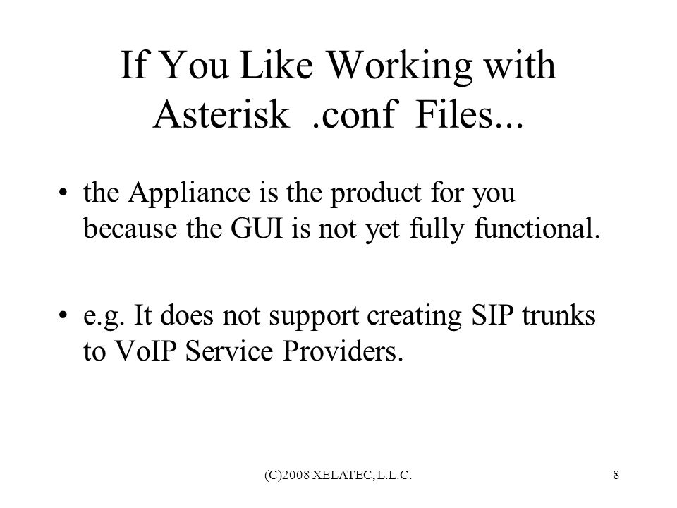 (C)2008 XELATEC, L.L.C.9 Productization Issues Clean up the GUI and/or Develop proprietary provisioning tools One-Write System to configure: OpenSER/Asterisk VoIP Services Customer Premises Equipment Billing and CRM Systems