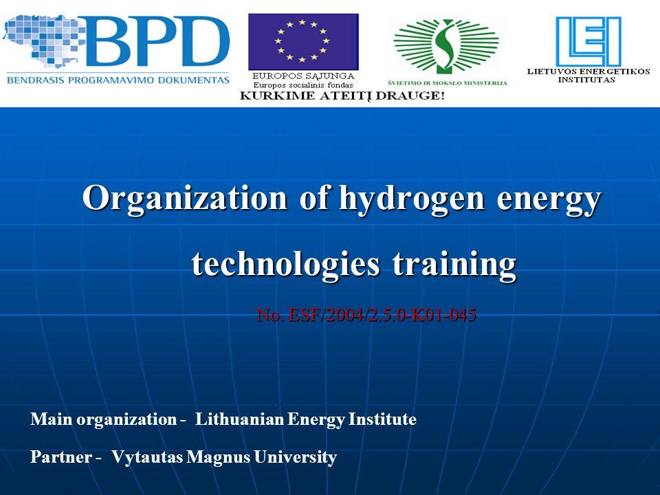 Organization of hydrogen energy technologies training No. ESF/2004/2.5.0-K01-045 No. ESF/2004/2.5.0-K01-045 Main organization - Lithuanian Energy Inst
