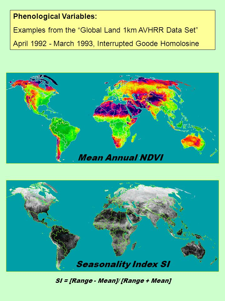 Phenological Variables: Examples from the Global Land 1km AVHRR Data Set April 1992 - March 1993, Interrupted Goode Homolosine Mean Annual NDVI SI = [Range - Mean]/ [Range + Mean] Seasonality Index SI