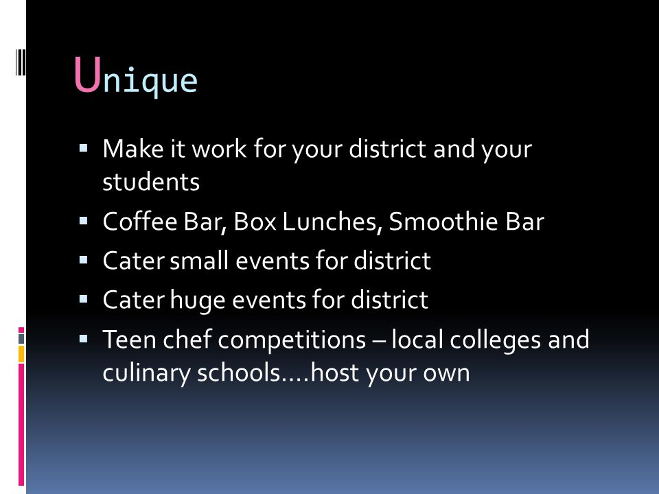 U nique  Make it work for your district and your students  Coffee Bar, Box Lunches, Smoothie Bar  Cater small events for district  Cater huge events for district  Teen chef competitions – local colleges and culinary schools….host your own